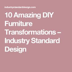 10 Amazing DIY Furniture Transformations – Industry Standard Design