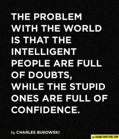 The real problem with the world is that intelligent people are full of doubts, while stupid people are full of confidence.