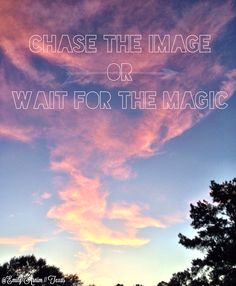 Chase the image or wait for the magic.