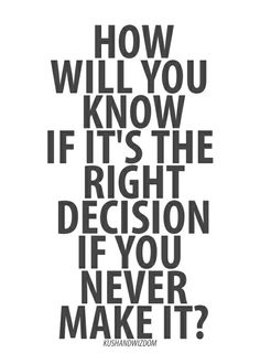 How will you know if it's the right decision if you never make it?