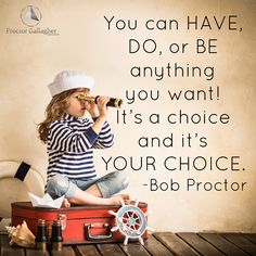 You can have, do, or be anything you want! It's a choice and it's your choice. Bob Proctor | Proctor Gallagher Institute #bobproctor #resultsthatstick