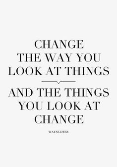 """Change the way you look at things, and the things you look at change."" — Wayne Dyer"