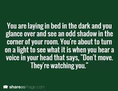 Im terrified of the dark. I always think there are random murderers underneath my bed. So this can go two ways; or it helps me get over my fear, or ill have to sleep with the lights completely on after this