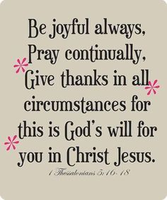 Encouraging bible verses: be joyful always, pray continually, give thanks in all circumstances for this is God's will for you in Christ Jesus. 1 thessalonians To my dad. Bible Verses Quotes, Bible Scriptures, Faith Quotes, Holy Quotes, Prayer Quotes, Heart Quotes, The Words, Joy To The World, Favorite Bible Verses