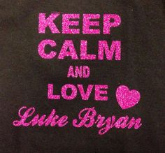 Keep Calm and Love Luke Bryan... OOOO I do!And that's for sure a yes and that's never gonna change