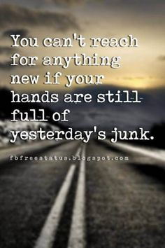 quotes-about moving on and letting go, You can't reach for anything new if your hands are still full of yesterday's junk.