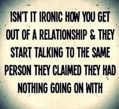 Isn't it ironic how you get out of a relationship and they start talking to the same person they claimed they had nothing going on with