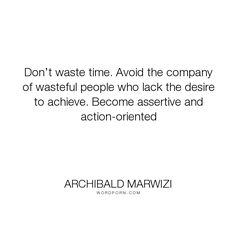 "Archibald Marwizi - ""Don�t waste time. Avoid the company of wasteful people who lack the desire to achieve...."". life, inspirational, inspirational-quotes, growth, leadership, purpose, success-quotes, excellence, effectiveness, attitude-quotes, legacy-quotes"