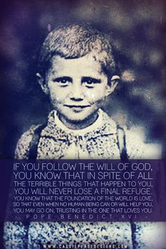 """If you follow the will of God, you know that in spite of all the terrible things that happen to you, you will never lose a final refuge. You know that the foundation of the world is love, so that even when no human being can or will help you, you may go on, trusting in the One that loves you."" - Pope Benedict XVI -Cassie Pease Designs"