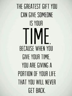 The greatest gift you can give someone is your time. because when you give your time you are giving a portion of your life that you will never get back.