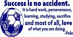 Success is no accident Pele by designwithvinyl- one of Jason's favorite quotes