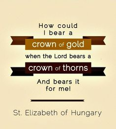 """""""How could I bear a crown of gold when the Lord bears a Crown of Thorns? And bears it for me!"""" ……………………………………St Elizabeth of Hungary Prayer For The Day, Quote Of The Day, Bible Verses Quotes, Me Quotes, Saint Elizabeth Of Hungary, Catholic School Girl, St Catherine Of Siena, Saint Quotes, Catholic Quotes"""