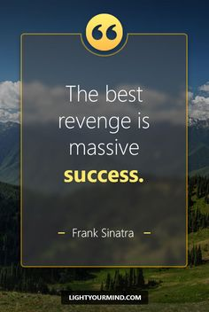 """The best revenge is massive success."" – Frank Sinatra 