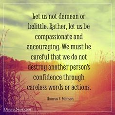 """""""Strive always to be considerate. Let us not demean or belittle. Rather, let us be compassionate and encouraging."""" From #PresMonson's http://pinterest.com/pin/24066179228814793 inspiring #LDSconf http://facebook.com/223271487682878 message http://lds.org/general-conference/2014/04/love-the-essence-of-the-gospel #ShareGoodness"""