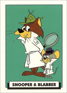 Snooper & Blabber - A pair of cat and mouse detectives, with Super Snooper (the cat) more or less the one in command whenever the pair takes on a case while Blabber Mouse (the mouse) follows whatever orders Snooper gives him.