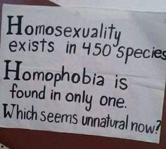 Homosexuality is found in 450 species, but homophobia is found in only one. Which seems unnatural now? Nature, gay, lesbian,