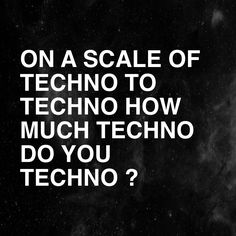 On a scale of techno to techno, how much do you techno?