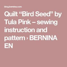 """Quilt """"Bird Seed"""" by Tula Pink – sewing instruction and pattern › BERNINA EN"""