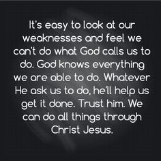 It's easy to look at our weaknesses and feel we can't do what God calls us to do. God knows everything we are able to do. Whatever He ask us to do, he'll help us get it done. Trust him. We can do all things through Christ Jesus.