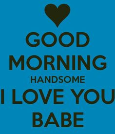 Good Morning Handsome I Love You Babe good morning good morning quotes good morning love good morning love quotes sexy good morning quotes good morning quotes for him best good morning quotes i love you good morning quotes Love Yourself Quotes, Love Quotes For Him, Cute Quotes, Hubby Quotes, Freaky Quotes, Flirty Quotes, Good Morning Quotes For Him, Good Morning My Love, Good Morning Boyfriend Quotes