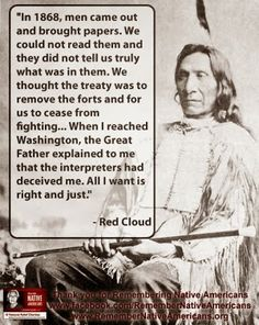 """In 1868, men came out and brought papers. We could not read them and they did not tell us truly what was in them. We thought the treaty was to remove the forts and for us to cease from fighting... When I reached Washington, the Great Father explained to me that the interpreters had deceived me. All I want is right and just."" - Red Cloud"