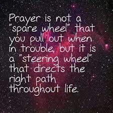 "† ♥ † ♥ †  Prayer is a ""steering wheel"" that you pull out when in trouble, but it is a ""steering wheel' that directs the right path throughout life.  † ♥ † ♥ †"