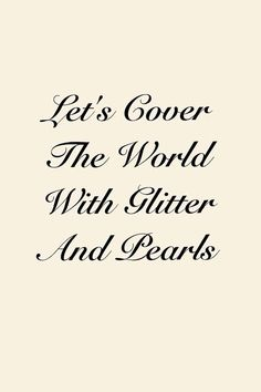 """Southern ~ """"Let's cover the world with glitter and pearls"""" Funny! My mother is the glitter, I'm the pearls. The Words, Quotes To Live By, Me Quotes, Quotable Quotes, Lady Quotes, Beauty Quotes, Positiv Quotes, Fashion Quotes, Beautiful Words"""