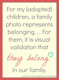 A family photo can represent belonging for adopted children. Visual validation can be very meaningful to these children! | MLJ Adoptions | Adoption Quotes