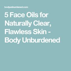 5 Face Oils for Naturally Clear, Flawless Skin - Body Unburdened