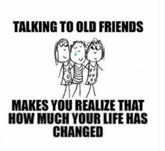 Talking to old frnds makes you realize that how much your life has changed