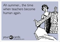 Ah summer... the time when teachers become human again.