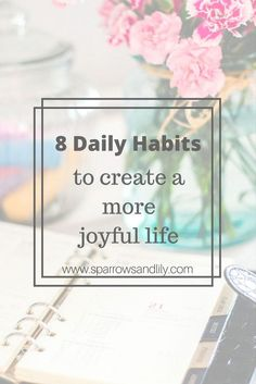 8 daily habits to create a more joyful life. Less stress, more joy. Wake up early, self-care, find your passions. Happier life. Less stressful life. Minimalistic. Organization. Emotional health. Spiritual health. Love people. Simplify life. Set a bedtime.