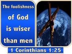 1 Corinthians 1:25 (KJV) ~ Because the foolishness of God is wiser than men; and the weakness of God is stronger than men.