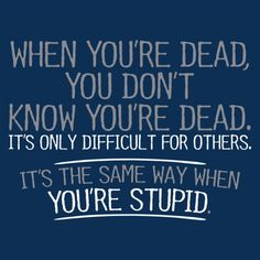 When You're Dead, You Don't Know You're Dead. It's Only Difficult For Others. It's The Same Way When You're Stupid T-Shirt