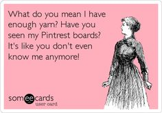 What do you mean I have enough yarn? Have you seen my Pintrest boards? It's like you don't even know me anymore!