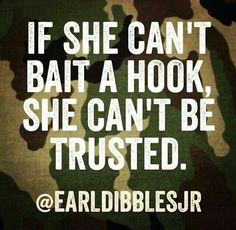I bait my own hook! Hate when girls say they fish but refuse to bait it themselves.