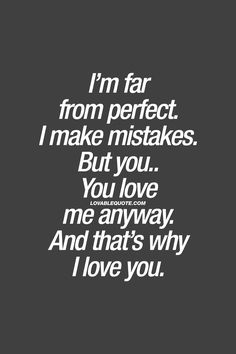 I'm far from perfect. I make mistakes. But you.. You love me anyway. And that's why I love you.