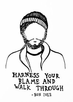 harness your blame - Bon Iver Music Love, Music Is Life, Quotes To Live By, Me Quotes, Cheesy Quotes, Cool Words, Wise Words, Meaningful Quotes, Inspirational Quotes