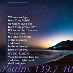 Where can I go from Your Spirit? Or where can I flee from Your presence? Psalm 139:7-10 | scripture pictures at alittleperspective.com Biblical Quotes, Bible Verses Quotes, Bible Scriptures, Bible 2, Life Quotes, Scripture Pictures, Scripture Cards, Word Of Grace, Word Of God