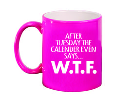 Ceramic Mugs - Round 11oz - After Tuesday the calendar even says…W.T.F.