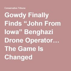 """Gowdy Finally Finds """"John From Iowa"""" Benghazi Drone Operator… The Game Is Changed"""