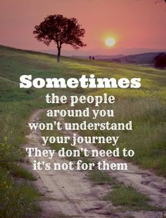 Sometimes the people around you won't understand your journey. They don't need to it's not for them.