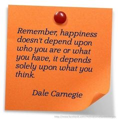 """""""Remember, happiness doesn't depend upon who you are or what you have, it depends solely upon what you think."""" --Dale Carnegie"""