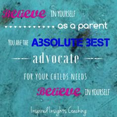 Believe in yourself as a parent. You are the absolute best advocate for your child's needs!