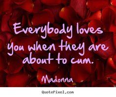 Everybody loves you when they are about to.. Madonna popular love quotes