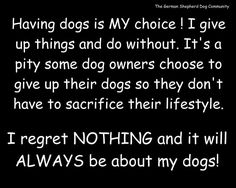 & my life is also about other dogs & animals. I advocate for the voiceless against animal abuse & help homeless pets find homes. I'd go hungry for my dog. I don't understand the wicked people who abuse them or give them up. I just can't wrap my mind aroun