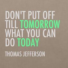 """Don't put off till tomorrow, what you can do today"" Thomas Jefferson #quotes"