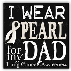 I wear pearl to support my dad through his fight with lung cancer!