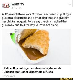 A New York City boy is accused of pulling a gun on a classmate and demanding that she give him her chicken nugget. Police say the girl smacked the gun away and told the boy to leave her alone. Police: Boy pulls gun on classmate, demands Chicken Chicken Nugget Meme, Chicken Nuggets, Stupid Funny Memes, Funny Pins, Funny Shit, Funny Stuff, New Memes, Dankest Memes, Really Funny