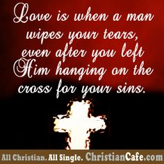 True Love is when a man wipes your tears, even after you left Him hanging on the cross for your sins.